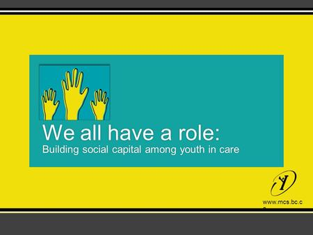 Www.mcs.bc.ca We all have a role: Building social capital among youth in care.