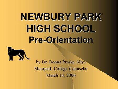 NEWBURY PARK HIGH SCHOOL Pre-Orientation by Dr. Donna Proske Allyn Moorpark College Counselor March 14, 2006.