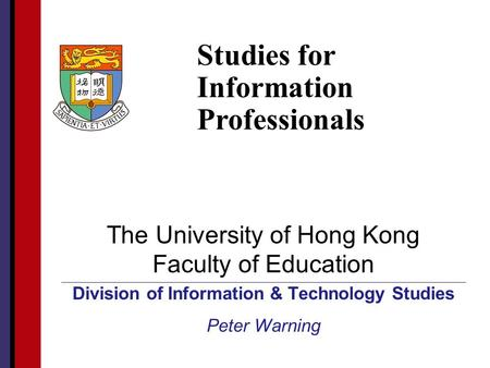 HKU Faculty of Education The University of Hong Kong Faculty of Education Division of Information & Technology Studies Peter Warning Studies for Information.