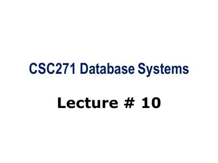CSC271 Database Systems Lecture # 10. Summary: Previous Lecture  The relation algebra operations  Division  Aggregate and grouping operations  The.