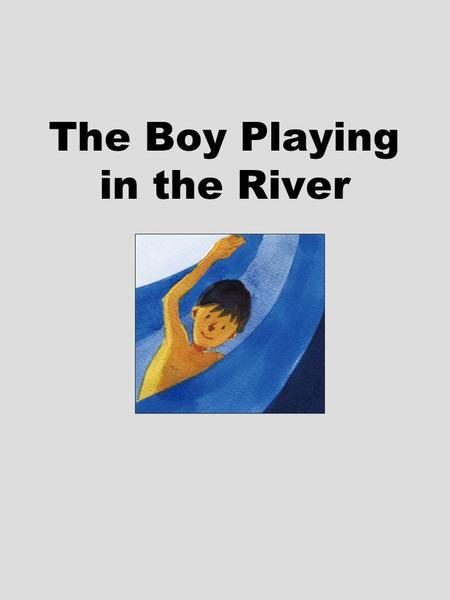 The Boy Playing in the River. 1.How do you respond when people come to you for help?