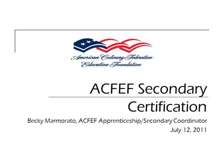 ACFEF Secondary Certification Becky Marmorato, ACFEF Apprenticeship/Secondary Coordinator July 12, 2011.