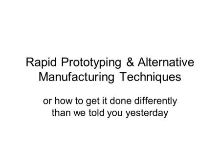 Rapid Prototyping & Alternative Manufacturing Techniques or how to get it done differently than we told you yesterday.
