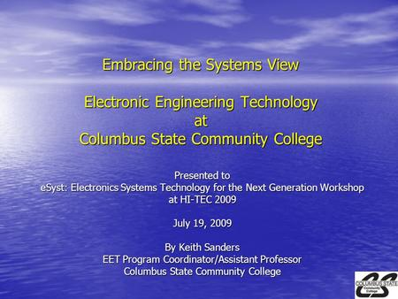 Embracing the Systems View Electronic Engineering Technology at Columbus State Community College Presented to eSyst: Electronics Systems Technology for.