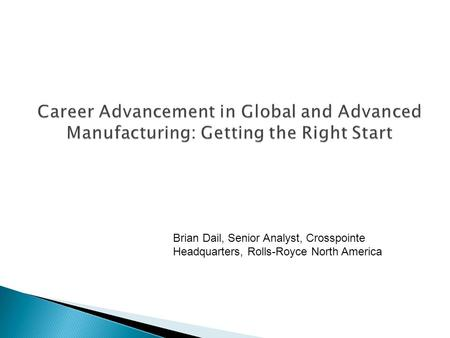 Career Advancement in Global and Advanced Manufacturing: Getting the Right Start Brian Dail, Senior Analyst, Crosspointe Headquarters, Rolls-Royce North.