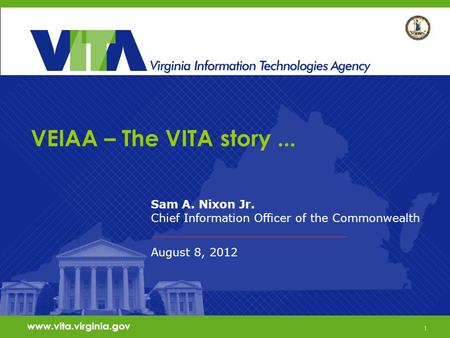 1 VEIAA – The VITA story... Sam A. Nixon Jr. Chief Information Officer of the Commonwealth August 8, 2012 www.vita.virginia.gov 1.