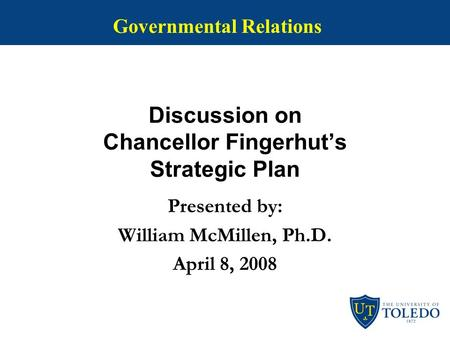Discussion on Chancellor Fingerhut's Strategic Plan Presented by: William McMillen, Ph.D. April 8, 2008 Governmental Relations.