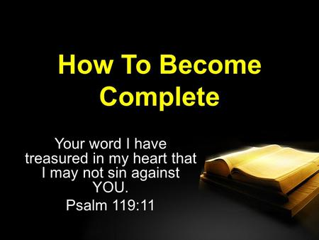 How To Become Complete Your word I have treasured in my heart that I may not sin against YOU. Psalm 119:11.