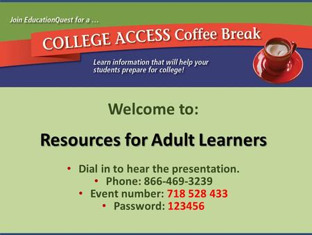 Welcome to: Resources for Adult Learners Dial in to hear the presentation. Phone: 866-469-3239 Event number: 718 528 433 Password: 123456.