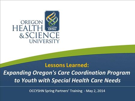 Lessons Learned: Expanding Oregon's Care Coordination Program to Youth with Special Health Care Needs OCCYSHN Spring Partners' Training - May 2, 2014.