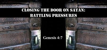 Closing the Door on satan: Battling Pressures Genesis 4:7.