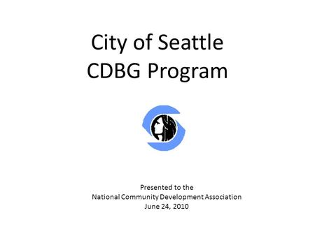City of Seattle CDBG Program Presented to the National Community Development Association June 24, 2010.