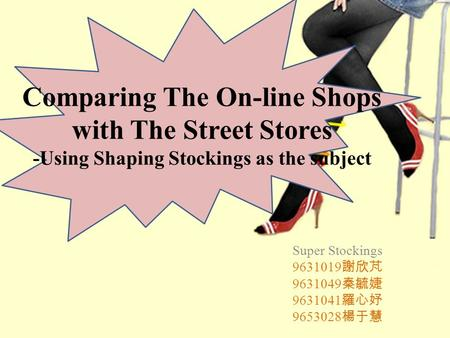 Comparing The On-line Shops with The Street Stores -Using Shaping Stockings as the subject Super Stockings 9631019 謝欣芃 9631049 秦毓婕 9631041 羅心妤 9653028.