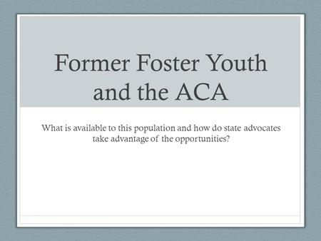 Former Foster Youth and the ACA What is available to this population and how do state advocates take advantage of the opportunities?