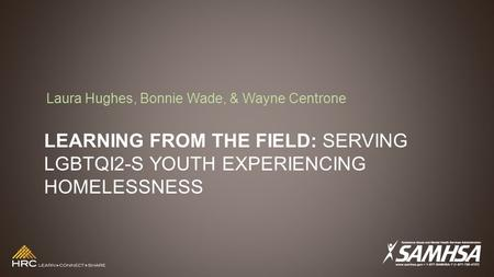 LEARNING FROM THE FIELD: SERVING LGBTQI2-S YOUTH EXPERIENCING HOMELESSNESS Laura Hughes, Bonnie Wade, & Wayne Centrone.
