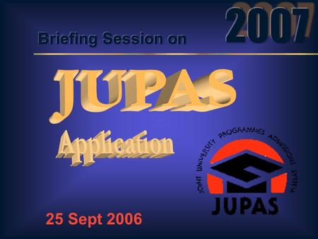 25 Sept 2006 JUPAS Operations Preparations for the 2007 cycle Important Dates / Events Questions & Answers Useful Contact Details Feature Highlights.