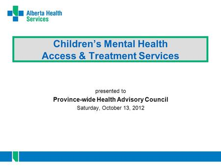 Children's Mental Health Access & Treatment Services presented to Province-wide Health Advisory Council Saturday, October 13, 2012.