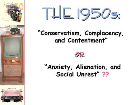 "THE 1950s: ""Anxiety, Alienation, and Social Unrest"" ?? ""Conservatism, Complacency, and Contentment"" OROR."