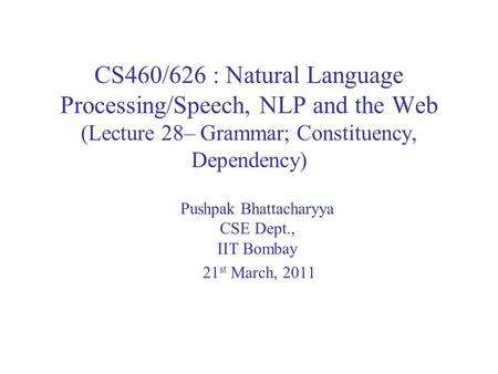 CS460/626 : Natural Language Processing/Speech, NLP and the Web (Lecture 28– Grammar; Constituency, Dependency) Pushpak Bhattacharyya CSE Dept., IIT Bombay.