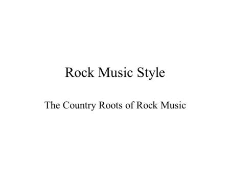 Rock Music Style The Country Roots of Rock Music.