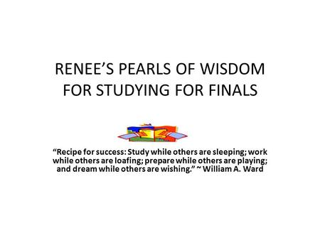 "RENEE'S PEARLS OF WISDOM FOR STUDYING FOR FINALS ""Recipe for success: Study while others are sleeping; work while others are loafing; prepare while others."