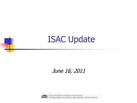 ISAC Update June 16, 2011. State Budget Update Illinois General Assembly adjourned its Spring legislative session on May 31 Approved a fiscal year 2012.