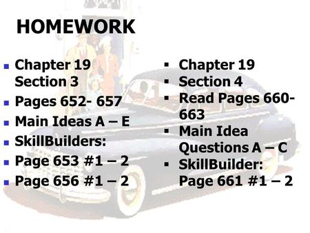 HOMEWORK Chapter 19 Section 3 Pages 652- 657 Main Ideas A – E SkillBuilders: Page 653 #1 – 2 Page 656 #1 – 2  Chapter 19  Section 4  Read Pages 660-