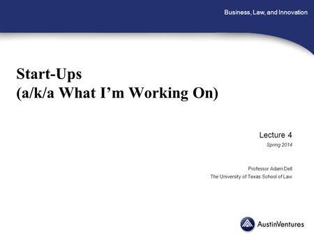 Business, Law, and Innovation Start-Ups (a/k/a What I'm Working On) Lecture 4 Spring 2014 Professor Adam Dell The University of Texas School of Law.