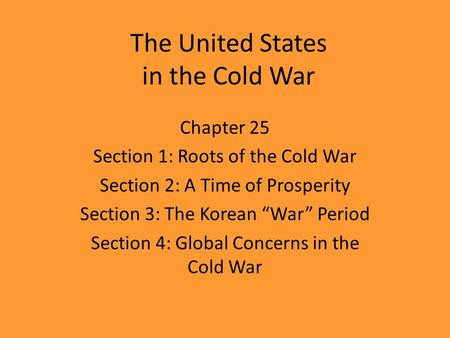 "The United States in the Cold War Chapter 25 Section 1: Roots of the Cold War Section 2: A Time of Prosperity Section 3: The Korean ""War"" Period Section."