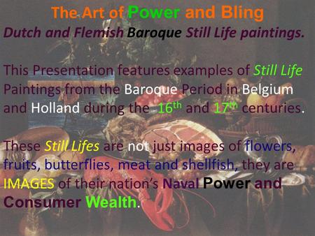 The Art of Power and Bling Dutch and Flemish Baroque Still Life paintings. This Presentation features examples of Still Life Paintings from the Baroque.