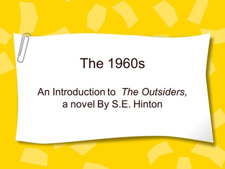 The 1960s An Introduction to The Outsiders, a novel By S.E. Hinton.