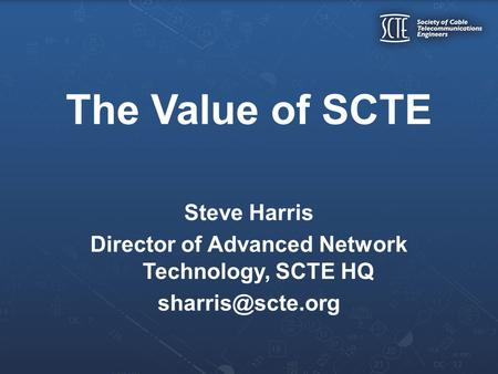 The Value of SCTE Steve Harris Director of Advanced Network Technology, SCTE HQ