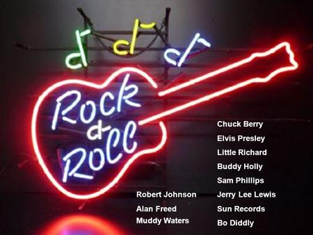 Chuck Berry Elvis Presley Little Richard Buddy Holly Sam Phillips Jerry Lee Lewis Sun Records Bo Diddly Muddy Waters Robert Johnson Alan Freed.
