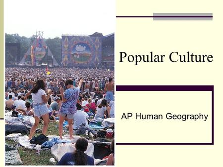 Popular Culture AP Human Geography. Popular Culture: A wide-ranging group of heterogeneous people, who stretch across identities and across the world,