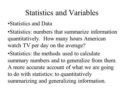 Statistics and Variables Statistics and Data Statistics: numbers that summarize information quantitatively. How many hours American watch TV per day on.