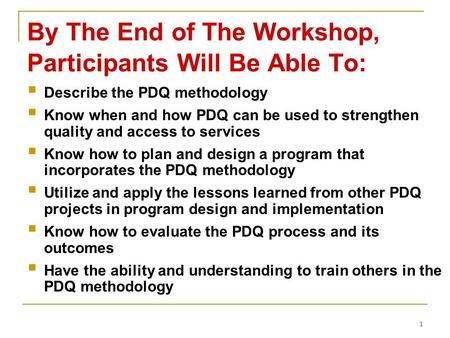 1 By The End of The Workshop, Participants Will Be Able To:  Describe the PDQ methodology  Know when and how PDQ can be used to strengthen quality and.