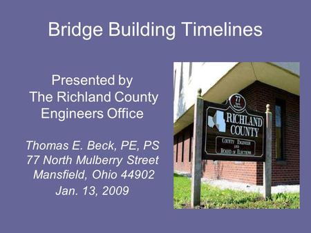 Bridge Building Timelines Presented by The Richland County Engineers Office Thomas E. Beck, PE, PS 77 North Mulberry Street Mansfield, Ohio 44902 Jan.