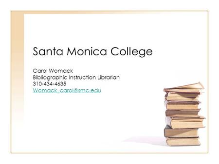 Santa Monica College Carol Womack Bibliographic Instruction Librarian 310-434-4635