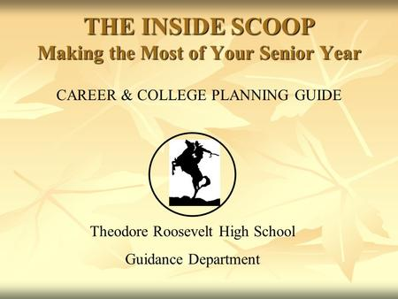 CAREER & COLLEGE PLANNING GUIDE Theodore Roosevelt High School Guidance Department THE INSIDE SCOOP Making the Most of Your Senior Year.