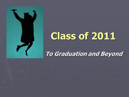 Class of 2011 To Graduation and Beyond. Today's Presentation ► NCAA ► Career Options ► Graduation Requirements ► College Admissions ► College Application.