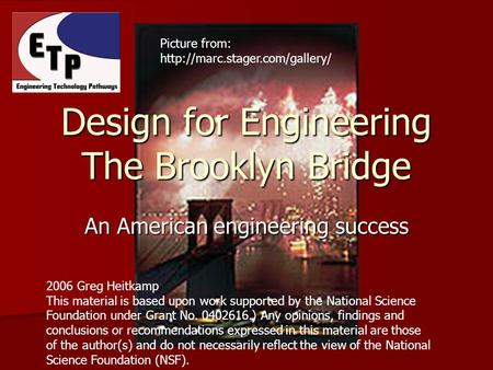 An American engineering success Design for Engineering The Brooklyn Bridge 2006 Greg Heitkamp This material is based upon work supported by the National.
