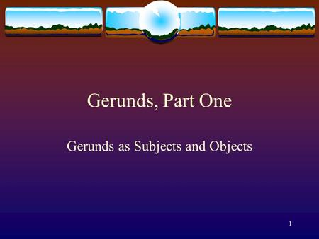 1 Gerunds, Part One Gerunds as Subjects and Objects.
