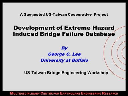 M ULTIDISCIPLINARY C ENTER FOR E ARTHQUAKE E NGINEERING R ESEARCH A Suggested US-Taiwan Cooperative Project Development of Extreme Hazard Induced Bridge.