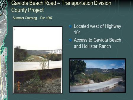 Gaviota Beach Road – Transportation Division County Project Summer Crossing – Pre 1997 Located west of Highway 101 Access to Gaviota Beach and Hollister.