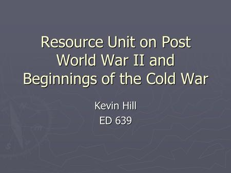 Resource Unit on Post <strong>World</strong> War II and Beginnings of the Cold War Kevin Hill ED 639.