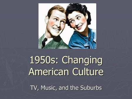1950s: Changing American Culture TV, Music, and the Suburbs.