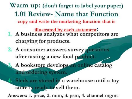 Warm up: (don't forget to label your paper) 1.01 Review- Name that Function copy and write the marketing function that is illustrated by each statement.
