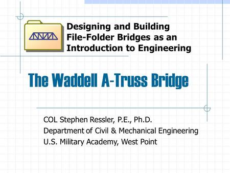 The Waddell A-Truss Bridge Designing and Building File-Folder Bridges as an Introduction to Engineering COL Stephen Ressler, P.E., Ph.D. Department of.