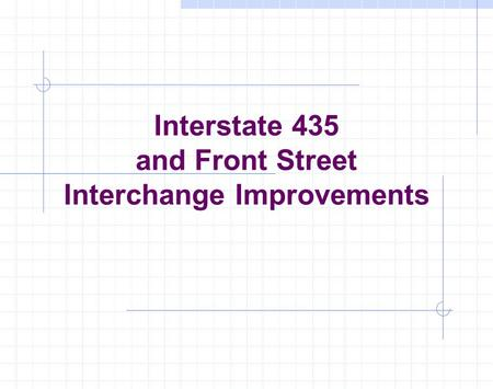Interstate 435 and Front Street Interchange Improvements This presentation will probably involve audience discussion, which will create action items. Use.