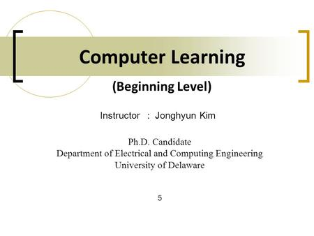 Computer Learning Ph.D. Candidate Department of Electrical and Computing Engineering University of Delaware Instructor: Jonghyun Kim 5 (Beginning Level)